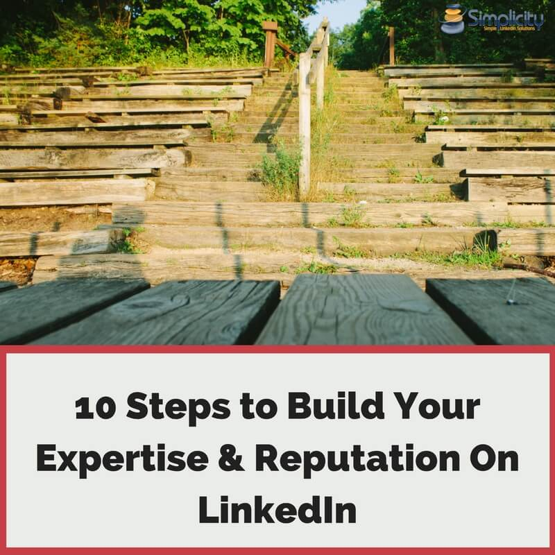 10 Steps to Build Your Expertise & Reputation on LinkedIn